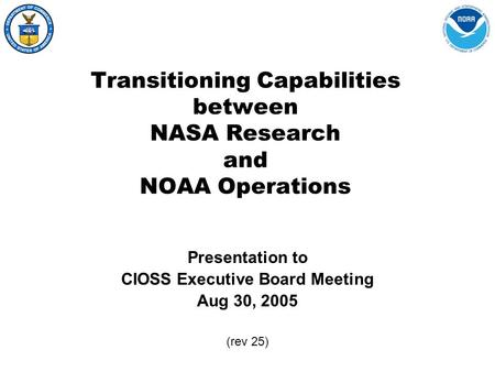 Transitioning Capabilities between NASA Research and NOAA Operations Presentation to CIOSS Executive Board Meeting Aug 30, 2005 (rev 25)