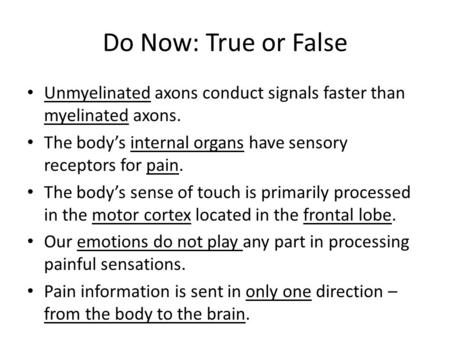 Do Now: True or False Unmyelinated axons conduct signals faster than myelinated axons. The body's internal organs have sensory receptors for pain. The.