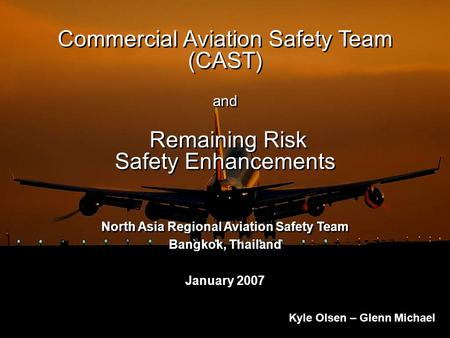 Commercial Aviation Safety Team (CAST) and Remaining Risk Safety Enhancements North Asia Regional Aviation Safety Team Bangkok, Thailand January 2007 North.