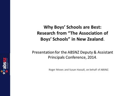 "Why Boys' Schools are Best: Research from ""The Association of Boys' Schools"" in New Zealand. Presentation for the ABSNZ Deputy & Assistant Principals Conference,"