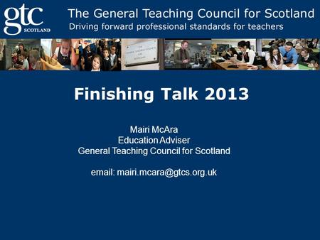 Finishing Talk 2013 Mairi McAra Education Adviser General Teaching Council for Scotland