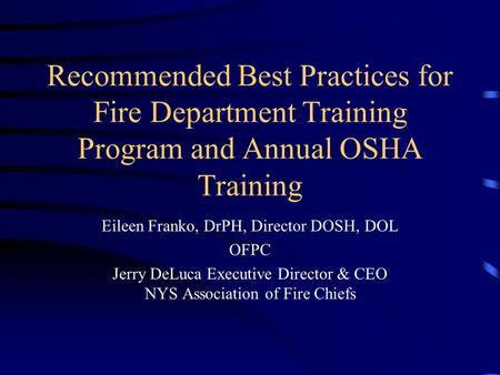 Recommended Best Practices for Fire Department Training Program and Annual OSHA Training Eileen Franko, DrPH, Director DOSH, DOL OFPC Jerry DeLuca Executive.