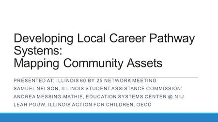 Developing Local Career Pathway Systems: Mapping Community Assets PRESENTED AT: ILLINOIS 60 BY 25 NETWORK MEETING SAMUEL NELSON, ILLINOIS STUDENT ASSISTANCE.