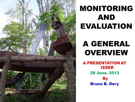 MONITORING AND EVALUATION A GENERAL OVERVIEW A PRESENTATION AT ISSER 28 June, 2013 By Bruno B. Dery.