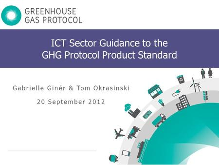 Www.ghgprotocol.org 1 ICT Sector Guidance to the GHG Protocol Product Standard Gabrielle Ginér & Tom Okrasinski 20 September 2012.