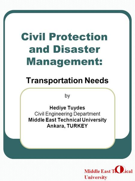 Civil Protection and <strong>Disaster</strong> <strong>Management</strong>: Transportation Needs by Hediye Tuydes Civil Engineering Department Middle East Technical University Ankara, TURKEY.