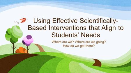 Using Effective Scientifically- Based Interventions that Align to Students' Needs Where are we? Where are we going? How do we get there?