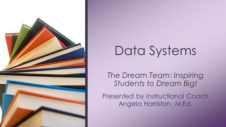 Presented by Instructional Coach Angela Harriston, M.Ed. Data Systems The Dream Team: Inspiring Students to Dream Big!