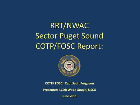 RRT/NWAC Sector Puget Sound COTP/FOSC Report: COTP/ FOSC: Capt Scott Ferguson Presenter: LCDR Wade Gough, USCG June 2011.