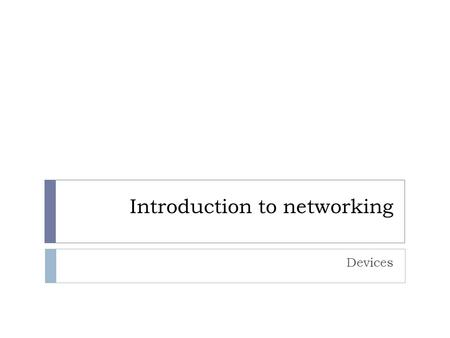 Introduction to networking Devices. Objectives  Be able to describe the common networking devices and their functionality, including:  Repeaters  Hubs.