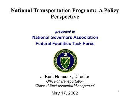 1 presented to National Governors Association Federal Facilities Task Force National Transportation Program: A Policy Perspective J. Kent Hancock, Director.