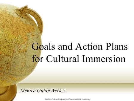 Goals and Action Plans for Cultural Immersion Mentee Guide Week 5 The Vira I. Heinz Program for Women in Global Leadership.