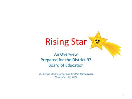 Rising Star An Overview Prepared for the District 97 Board of Education By Felicia Starks Turner and Cynthia Baranowski November 27, 2012 1.