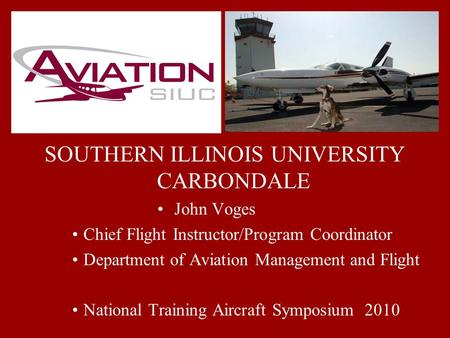 SOUTHERN ILLINOIS UNIVERSITY CARBONDALE John Voges Chief Flight Instructor/Program Coordinator Department of Aviation Management and Flight National Training.
