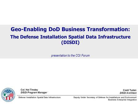 Geo-Enabling DoD Business Transformation: The Defense Installation Spatial Data Infrastructure (DISDI) presentation to the COI Forum Costi Tudan DISDI.