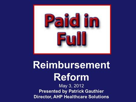 Reimbursement Reform May 3, 2012 Presented by Patrick Gauthier Director, AHP Healthcare Solutions.