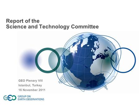 Report of the Science and Technology Committee GEO Plenary VIII Istanbul, Turkey 16 November 2011.