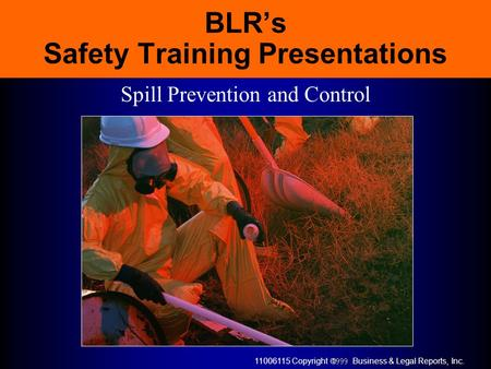 11006115 Copyright  Business & Legal Reports, Inc. BLR's Safety Training Presentations Spill Prevention and Control.