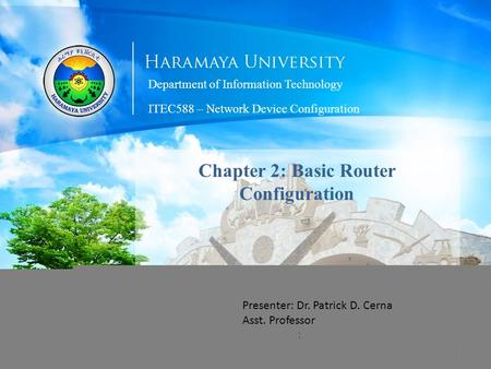 Department of Information Technology Chapter 2: Basic Router Configuration : Presenter: Dr. Patrick D. Cerna Asst. Professor ITEC588 – Network Device Configuration.