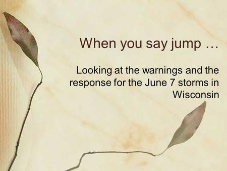 When you say jump … Looking at the warnings and the response for the June 7 storms in Wisconsin.
