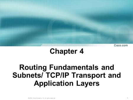 1 © 2004, Cisco Systems, Inc. All rights reserved. Chapter 4 Routing Fundamentals and Subnets/ TCP/IP Transport and Application Layers.
