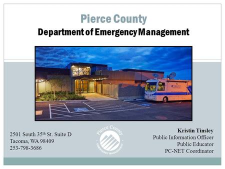 Pierce County Department of Emergency Management Kristin Tinsley Public Information Officer Public Educator PC-NET Coordinator 2501 South 35 th St. Suite.