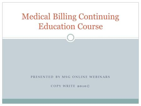 PRESENTED BY MSG ONLINE WEBINARS COPY WRITE 2010© Medical Billing Continuing Education Course.