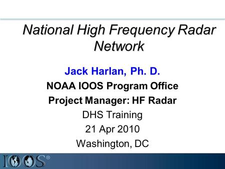 National High Frequency Radar Network Jack Harlan, Ph. D. NOAA IOOS Program Office Project Manager: HF Radar DHS Training 21 Apr 2010 Washington, DC.