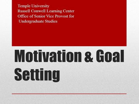 Motivation & Goal Setting Temple University Russell Conwell Learning Center Office of Senior Vice Provost for Undergraduate Studies.