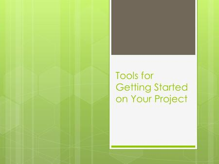 Tools for Getting Started on Your Project. Today we'll cover… Tools and activities that can help you:  Think about what you are doing and why  Plan.