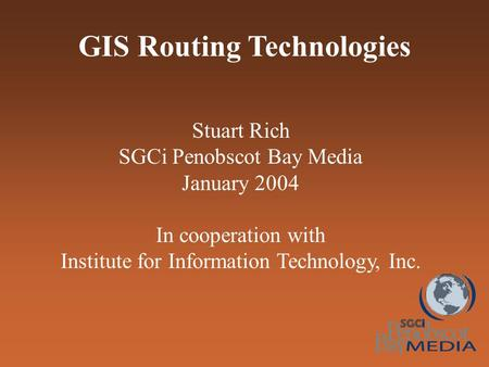 GIS Routing Technologies Stuart Rich SGCi Penobscot Bay Media January 2004 In cooperation with Institute for Information Technology, Inc.