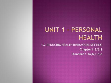 1.2 REDUCING HEALTH RISKS/GOAL SETTING Chapter 1.3/2.2 Standard 1.4a,b,c,d,e.