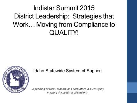 Indistar Summit 2015 District Leadership: Strategies that Work… Moving from Compliance to QUALITY! Idaho Statewide System of Support Supporting districts,