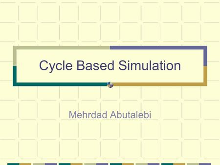 Cycle Based Simulation Mehrdad Abutalebi. Outline Motivation Cycle Simulation Cycle Simulation Techniques Cycle Simulation Specifications Areas of Applicability.