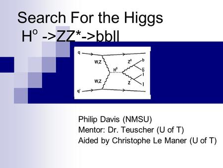 Search For the Higgs H o ->ZZ*->bbll Philip Davis (NMSU) Mentor: Dr. Teuscher (U of T) Aided by Christophe Le Maner (U of T)
