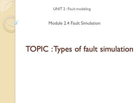 TOPIC : Types of fault simulation UNIT 2 : Fault modeling Module 2.4 Fault Simulation.