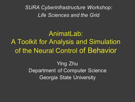 AnimatLab: A Toolkit for Analysis and Simulation of the Neural Control of Behavior Ying Zhu Department of Computer Science Georgia State University SURA.