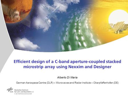 Efficient design of a C-band aperture-coupled stacked microstrip array using Nexxim and Designer Alberto Di Maria German Aerospace Centre (DLR) – Microwaves.
