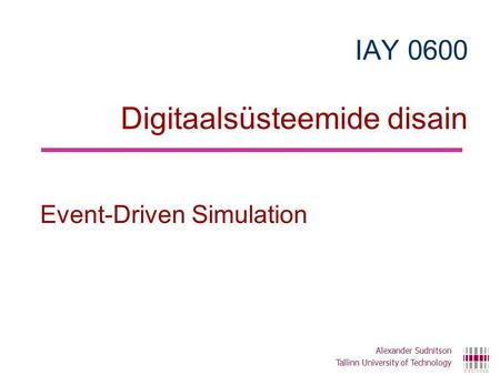 IAY 0600 Digitaalsüsteemide disain Event-Driven Simulation Alexander Sudnitson Tallinn University of Technology.