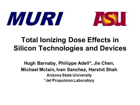 MURI Total Ionizing Dose Effects in Silicon Technologies and Devices Hugh Barnaby, Philippe Adell*, Jie Chen, Michael Mclain, Ivan Sanchez, Harshit Shah.