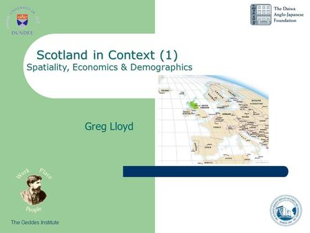Greg Lloyd The Geddes Institute Scotland in Context (1) Spatiality, Economics & Demographics.
