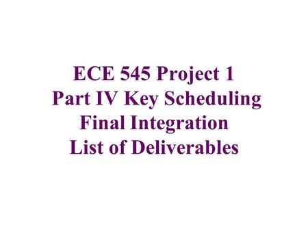 ECE 545 Project 1 Part IV Key Scheduling Final Integration List of Deliverables.