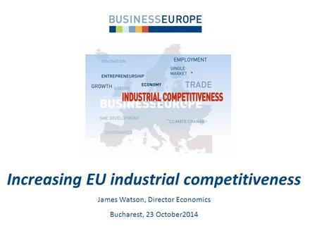 Increasing EU industrial competitiveness James Watson, Director Economics Bucharest, 23 October2014.