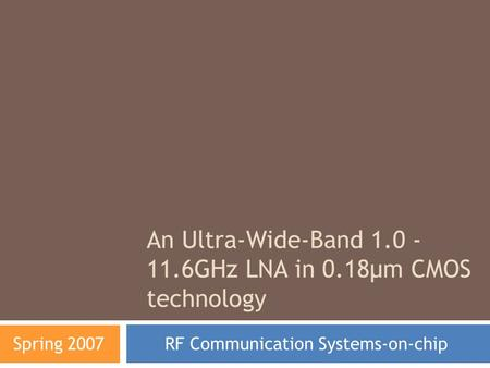 An Ultra-Wide-Band 1.0 - 11.6GHz LNA in 0.18µm CMOS technology RF Communication Systems-on-chip Spring 2007.