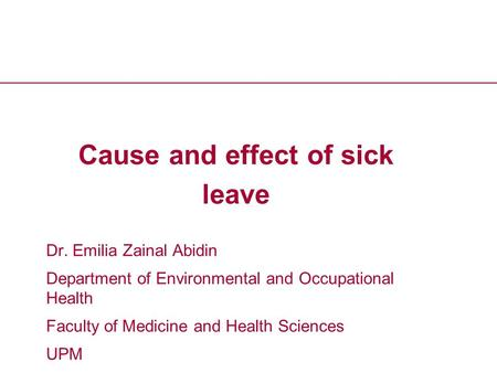 Health and Safety Executive Cause and effect of sick leave Dr. Emilia Zainal Abidin Department of Environmental and Occupational Health Faculty of Medicine.