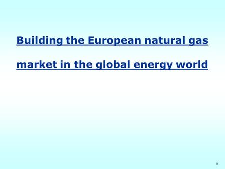 0 Building the European natural gas market in the global energy world.