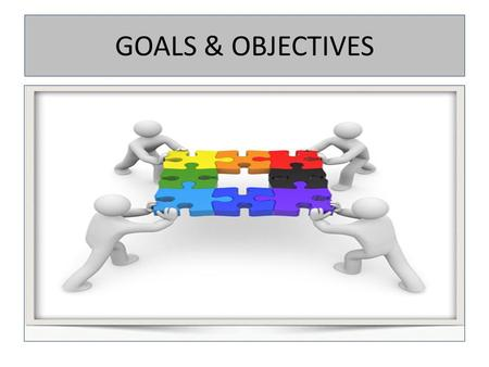 GOALS & OBJECTIVES. From Mission to Objectives Tie Goals to the Mission Key phrases in the mission statement lead to major goals, which lead to specific.