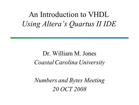 An Introduction to VHDL Using Altera's Quartus II IDE Dr. William M. Jones Coastal Carolina University Numbers and Bytes Meeting 20 OCT 2008.