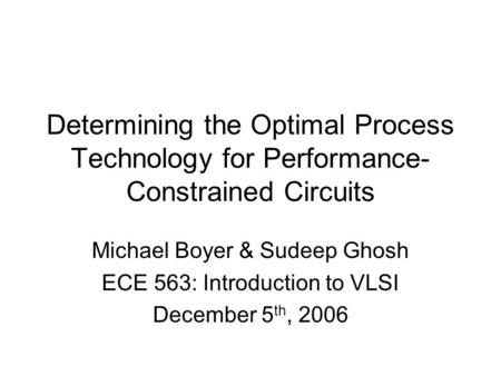 Determining the Optimal Process Technology for Performance- Constrained Circuits Michael Boyer & Sudeep Ghosh ECE 563: Introduction to VLSI December 5.