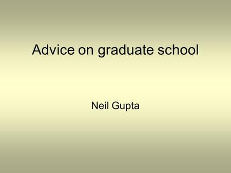 Advice on graduate school Neil Gupta. A bit about me Graduated from NU in 2007 with bachelor's in ECE Co-Ops: –COGNEX –Ametek Aerospace –Raytheon –Draper.